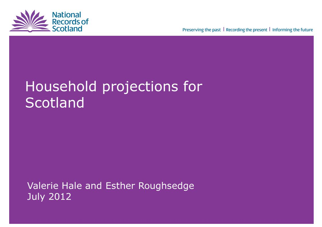 Household projections for Scotland Valerie Hale and Esther Roughsedge July 2012
