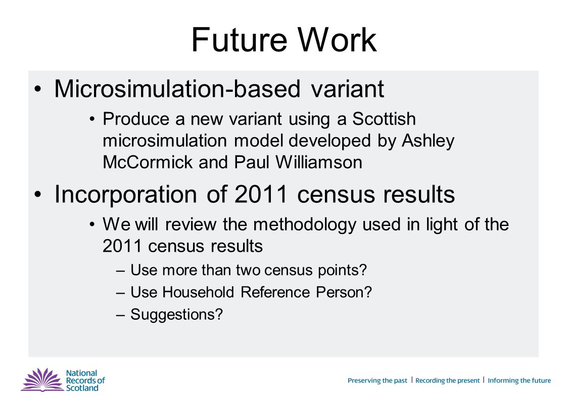 Future Work Microsimulation-based variant Produce a new variant using a Scottish microsimulation model developed by Ashley McCormick and Paul Williamson Incorporation of 2011 census results We will review the methodology used in light of the 2011 census results –Use more than two census points.