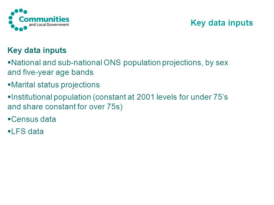 Key data inputs  National and sub-national ONS population projections, by sex and five-year age bands  Marital status projections  Institutional population (constant at 2001 levels for under 75's and share constant for over 75s)  Census data  LFS data Key data inputs