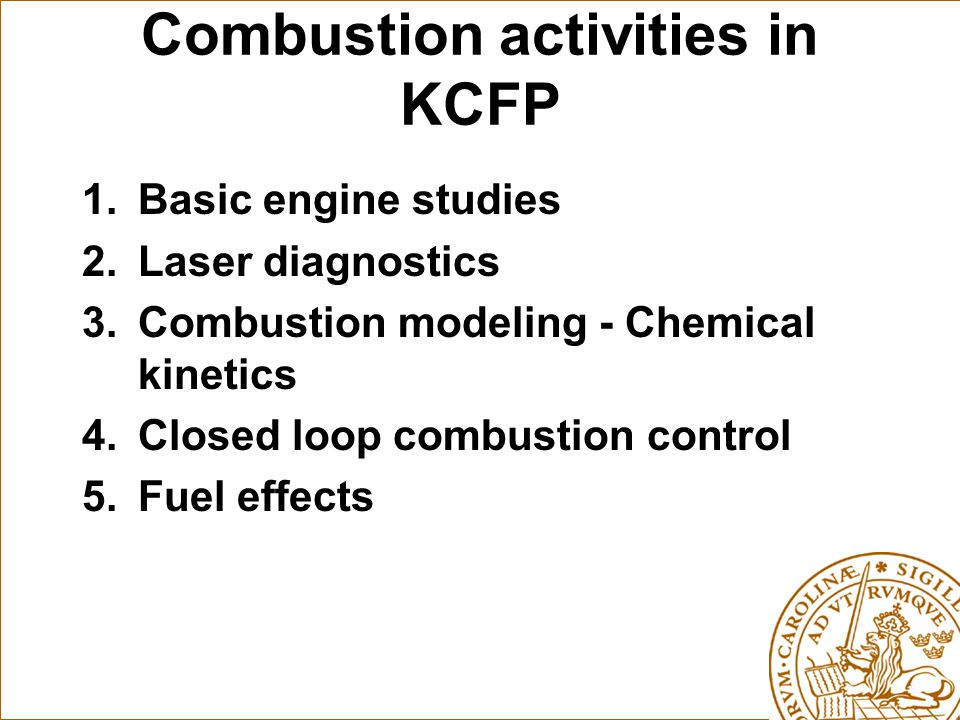 Combustion activities in KCFP 1.Basic engine studies 2.Laser diagnostics 3.Combustion modeling - Chemical kinetics 4.Closed loop combustion control 5.Fuel effects