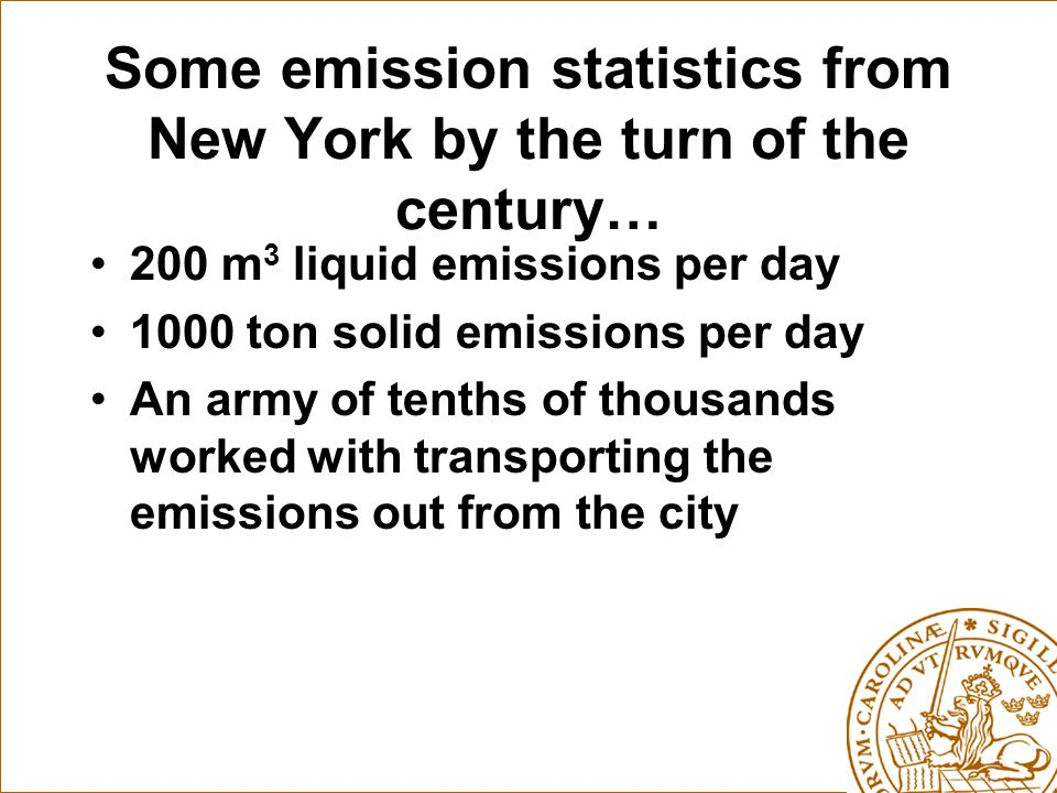 Some emission statistics from New York by the turn of the century… 200 m 3 liquid emissions per day 1000 ton solid emissions per day An army of tenths of thousands worked with transporting the emissions out from the city
