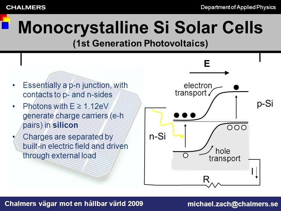 Department of Applied Physics Chalmers vägar mot en hållbar värld 2009 michael.zach@chalmers.se Monocrystalline Si Solar Cells (1st Generation Photovoltaics) E n-Si p-Si hole transport electron transport I R Essentially a p-n junction, with contacts to p- and n-sides Photons with E ≥ 1.12eV generate charge carriers (e-h pairs) in silicon Charges are separated by built-in electric field and driven through external load