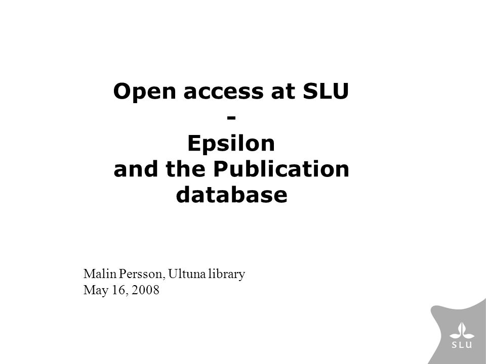 Open access at SLU - Epsilon and the Publication database Malin Persson, Ultuna library May 16, 2008