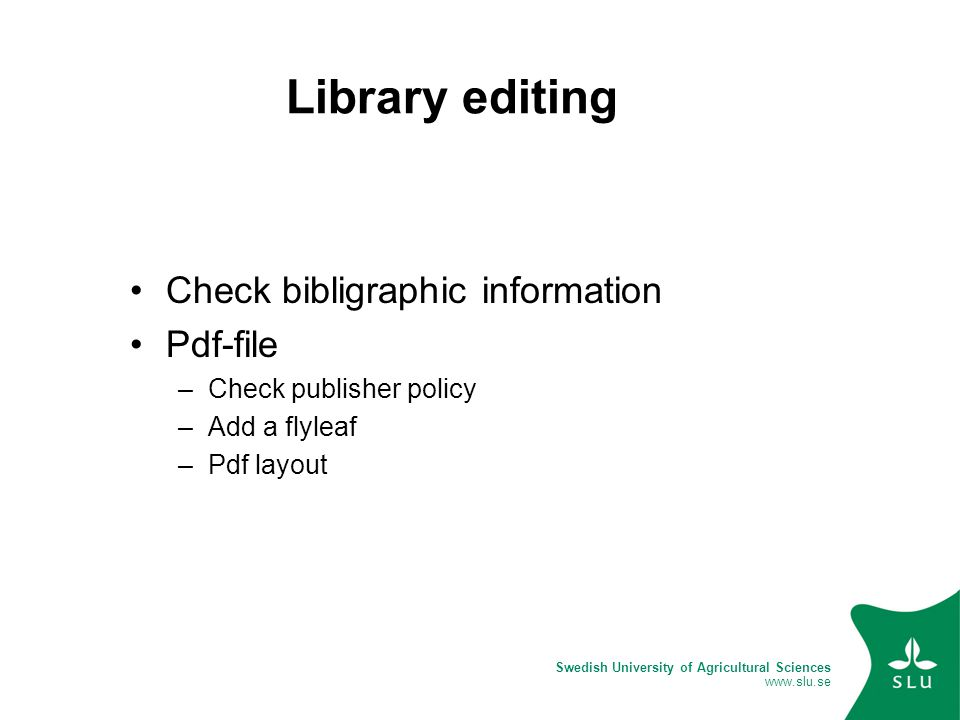 Swedish University of Agricultural Sciences www.slu.se Library editing Check bibligraphic information Pdf-file –Check publisher policy –Add a flyleaf –Pdf layout