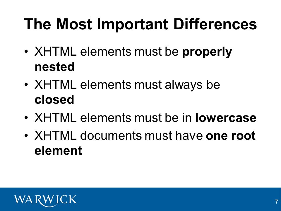 7 The Most Important Differences XHTML elements must be properly nested XHTML elements must always be closed XHTML elements must be in lowercase XHTML documents must have one root element