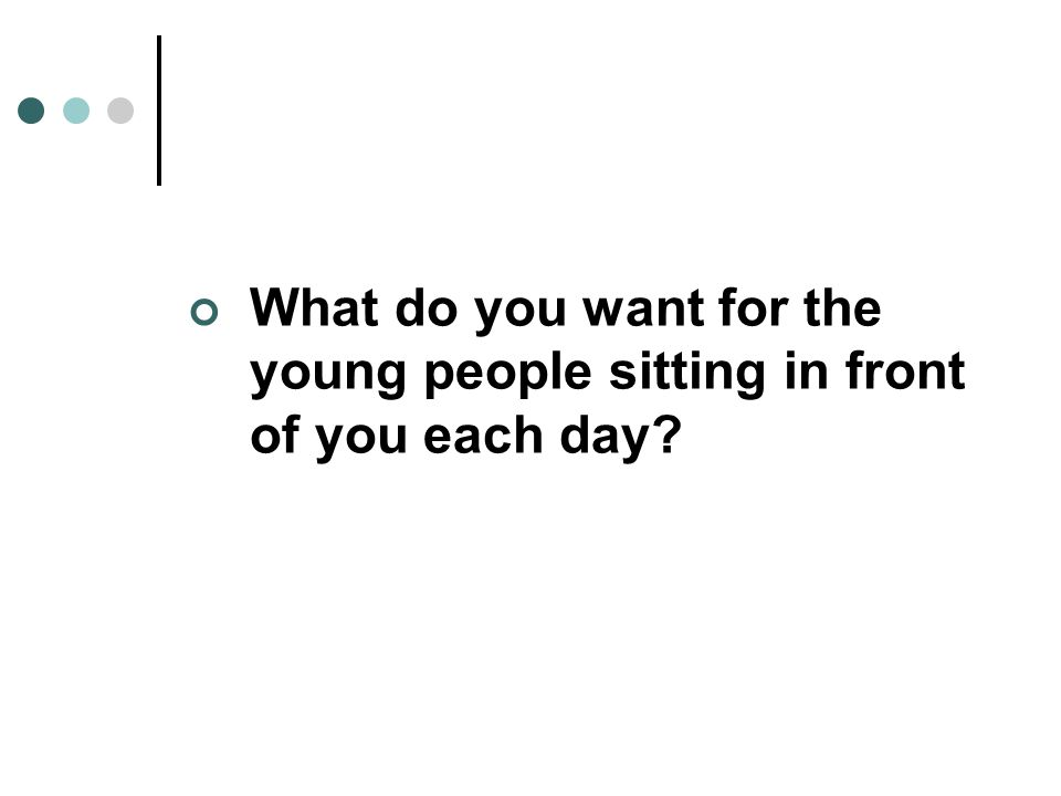 What do you want for the young people sitting in front of you each day