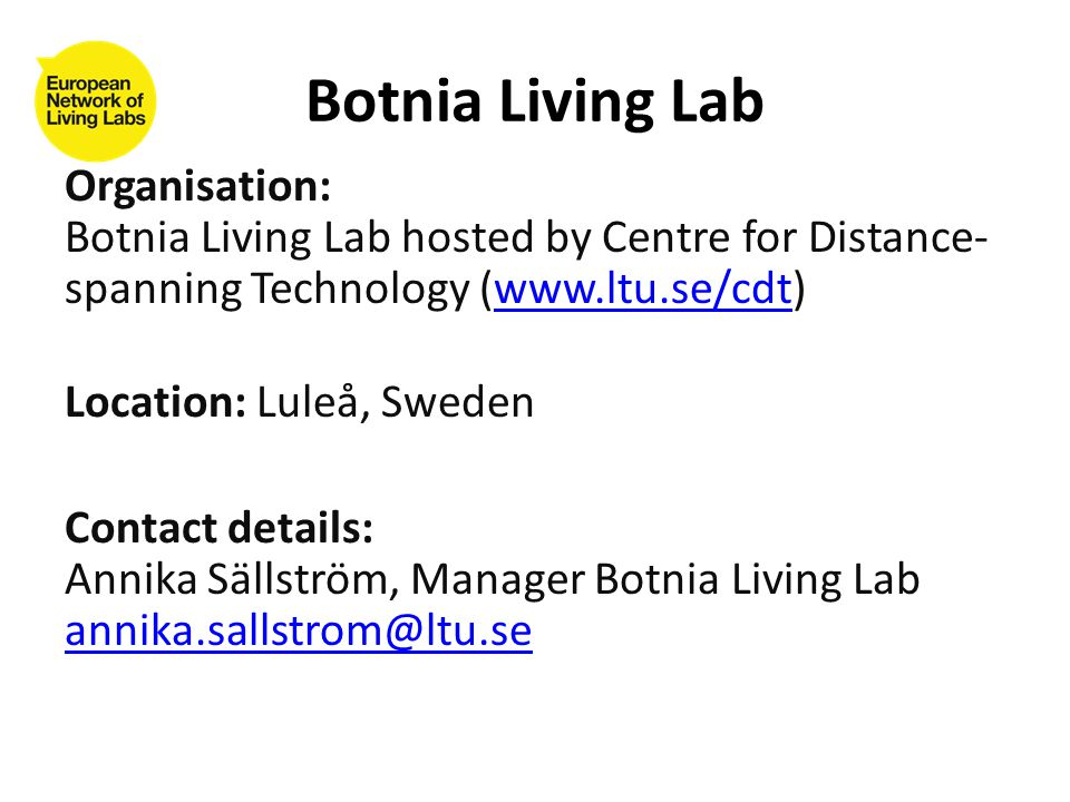 Organisation: Botnia Living Lab hosted by Centre for Distance- spanning Technology (  Location: Luleå, Sweden Contact details: Annika Sällström, Manager Botnia Living Lab  Botnia Living Lab