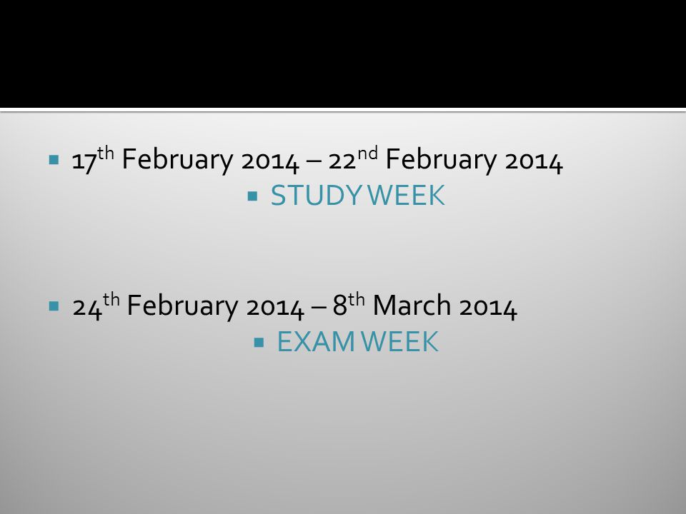  17 th February 2014 – 22 nd February 2014  STUDY WEEK  24 th February 2014 – 8 th March 2014  EXAM WEEK