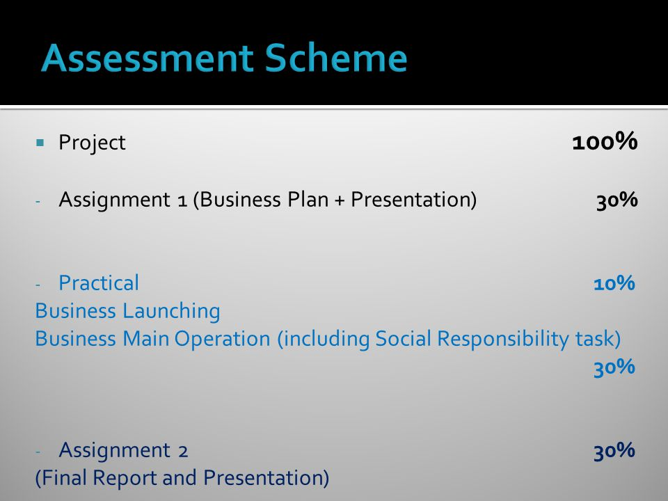  Project 100% - Assignment 1 (Business Plan + Presentation) 30% - Practical 10% Business Launching Business Main Operation (including Social Responsibility task) 30% - Assignment 2 30% (Final Report and Presentation)