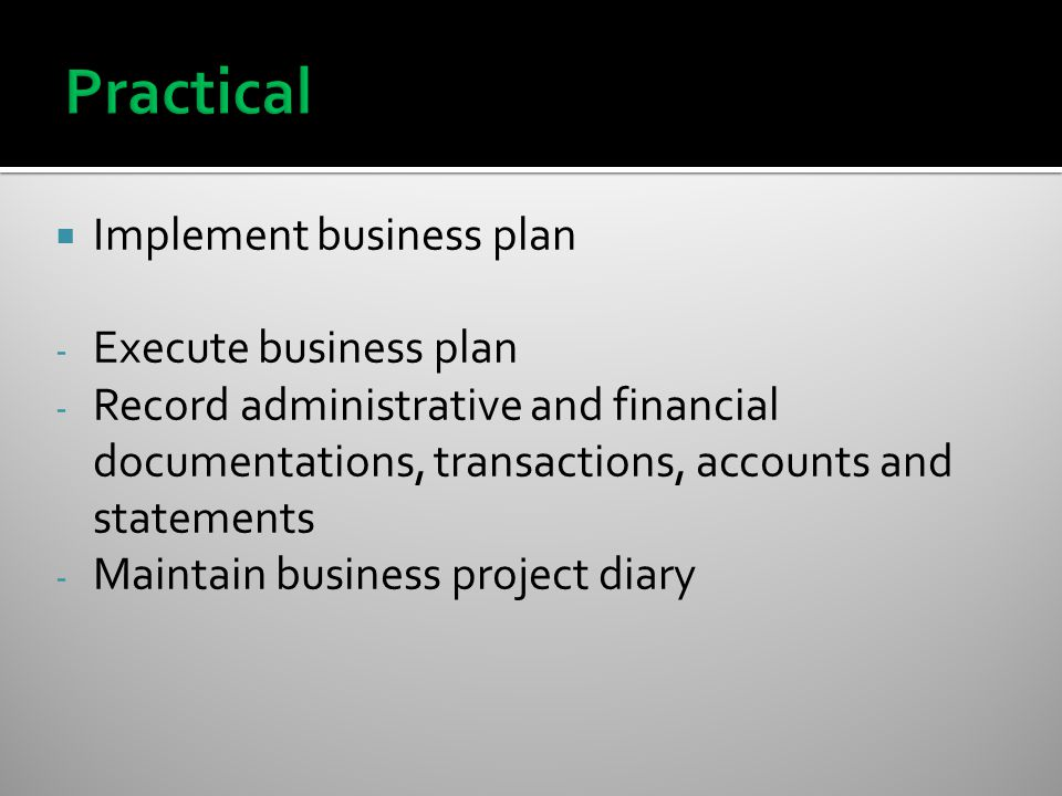  Implement business plan - Execute business plan - Record administrative and financial documentations, transactions, accounts and statements - Maintain business project diary