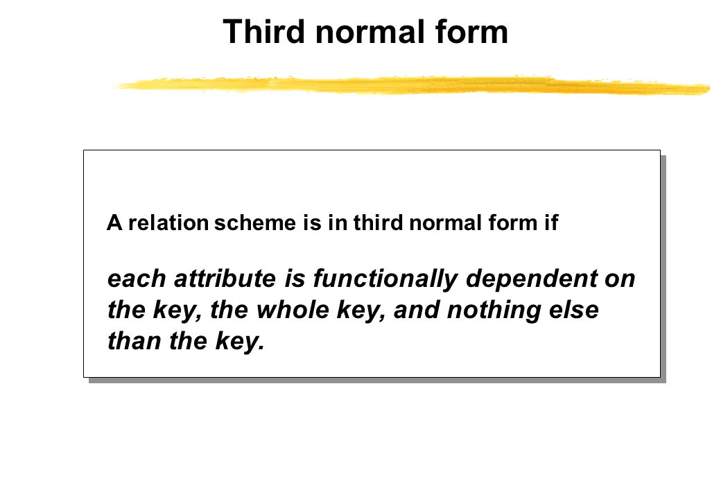 Third normal form A relation scheme is in third normal form if each attribute is functionally dependent on the key, the whole key, and nothing else than the key.