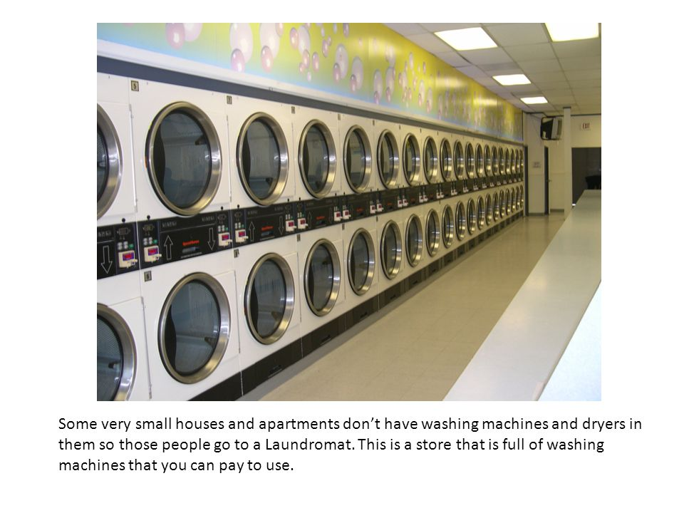 Some very small houses and apartments don't have washing machines and dryers in them so those people go to a Laundromat.