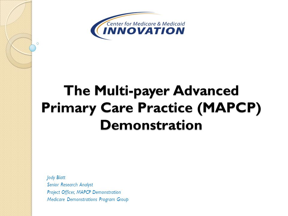 The Multi-payer Advanced Primary Care Practice (MAPCP) Demonstration Jody Blatt Senior Research Analyst Project Officer, MAPCP Demonstration Medicare Demonstrations Program Group