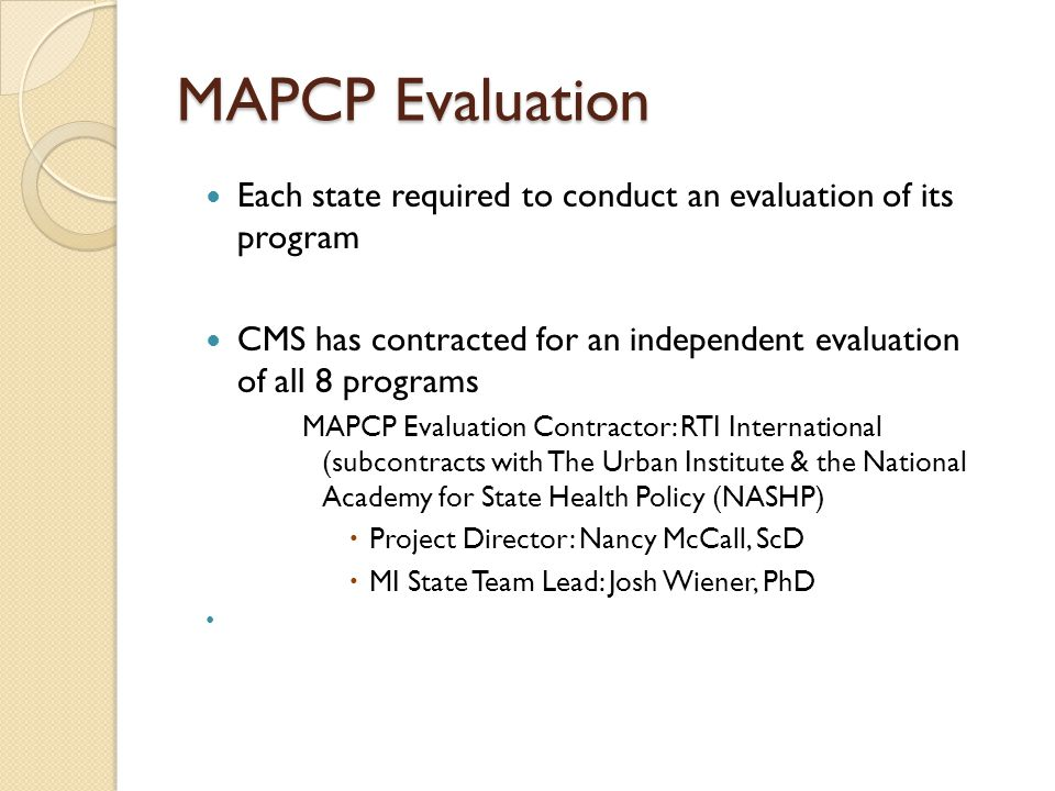 MAPCP Evaluation Each state required to conduct an evaluation of its program CMS has contracted for an independent evaluation of all 8 programs MAPCP Evaluation Contractor: RTI International (subcontracts with The Urban Institute & the National Academy for State Health Policy (NASHP)  Project Director: Nancy McCall, ScD  MI State Team Lead: Josh Wiener, PhD