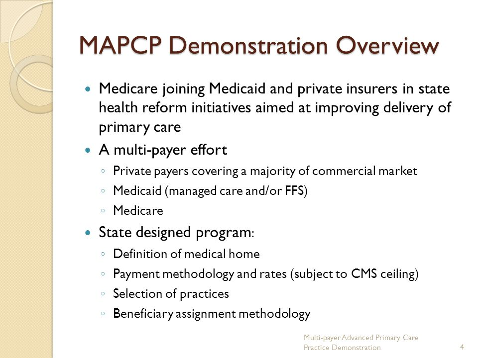 MAPCP Demonstration Overview Medicare joining Medicaid and private insurers in state health reform initiatives aimed at improving delivery of primary care A multi-payer effort ◦ Private payers covering a majority of commercial market ◦ Medicaid (managed care and/or FFS) ◦ Medicare State designed program : ◦ Definition of medical home ◦ Payment methodology and rates (subject to CMS ceiling) ◦ Selection of practices ◦ Beneficiary assignment methodology Multi-payer Advanced Primary Care Practice Demonstration4