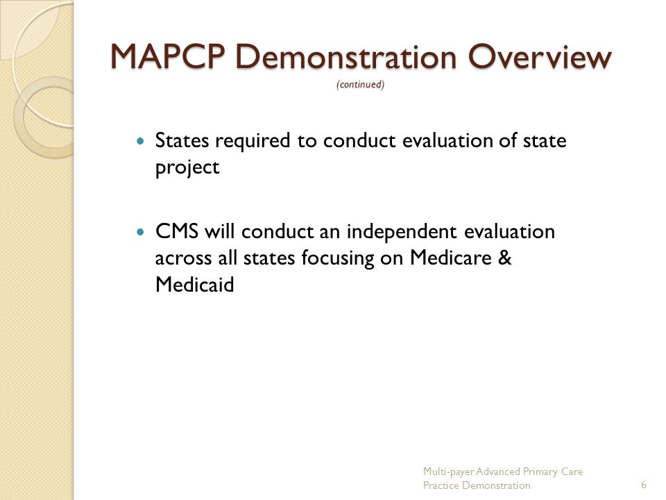 MAPCP Demonstration Overview (continued) States required to conduct evaluation of state project CMS will conduct an independent evaluation across all states focusing on Medicare & Medicaid Multi-payer Advanced Primary Care Practice Demonstration6