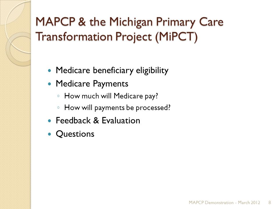 MAPCP & the Michigan Primary Care Transformation Project (MiPCT) Medicare beneficiary eligibility Medicare Payments ◦ How much will Medicare pay.