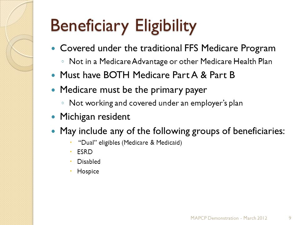 Beneficiary Eligibility Covered under the traditional FFS Medicare Program ◦ Not in a Medicare Advantage or other Medicare Health Plan Must have BOTH Medicare Part A & Part B Medicare must be the primary payer ◦ Not working and covered under an employer's plan Michigan resident May include any of the following groups of beneficiaries:  Dual eligibles (Medicare & Medicaid)  ESRD  Disabled  Hospice MAPCP Demonstration - March 20129