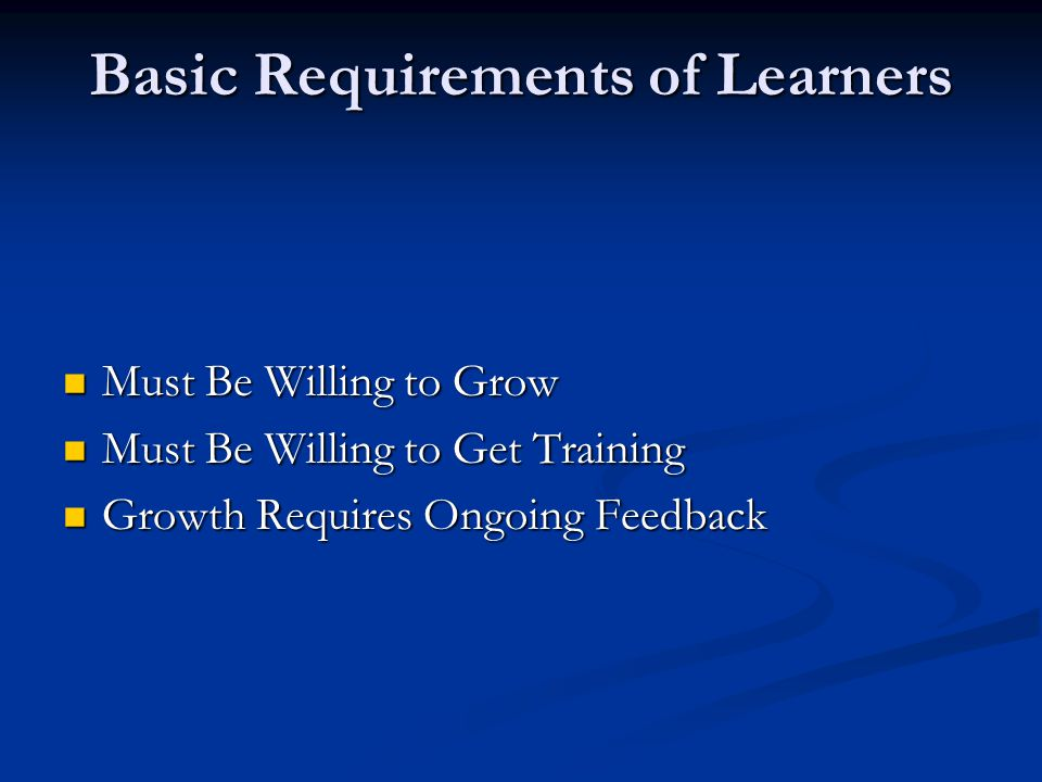 Basic Requirements of Learners Must Be Willing to Grow Must Be Willing to Grow Must Be Willing to Get Training Must Be Willing to Get Training Growth Requires Ongoing Feedback Growth Requires Ongoing Feedback