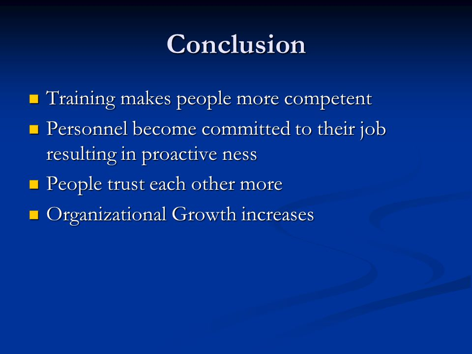 Conclusion Training makes people more competent Training makes people more competent Personnel become committed to their job resulting in proactive ness Personnel become committed to their job resulting in proactive ness People trust each other more People trust each other more Organizational Growth increases Organizational Growth increases