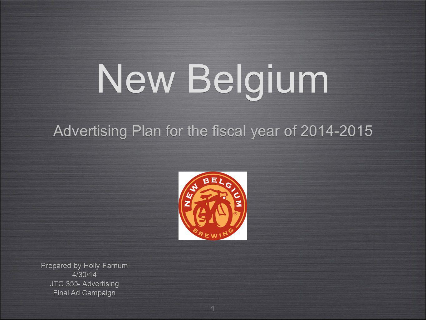 1 New Belgium Advertising Plan for the fiscal year of Prepared by Holly Farnum 4/30/14 JTC 355- Advertising Final Ad Campaign Prepared by Holly Farnum 4/30/14 JTC 355- Advertising Final Ad Campaign
