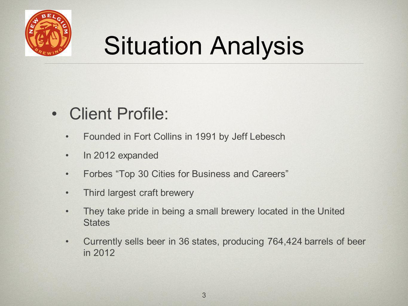 3 Situation Analysis Client Profile: Founded in Fort Collins in 1991 by Jeff Lebesch In 2012 expanded Forbes Top 30 Cities for Business and Careers Third largest craft brewery They take pride in being a small brewery located in the United States Currently sells beer in 36 states, producing 764,424 barrels of beer in 2012