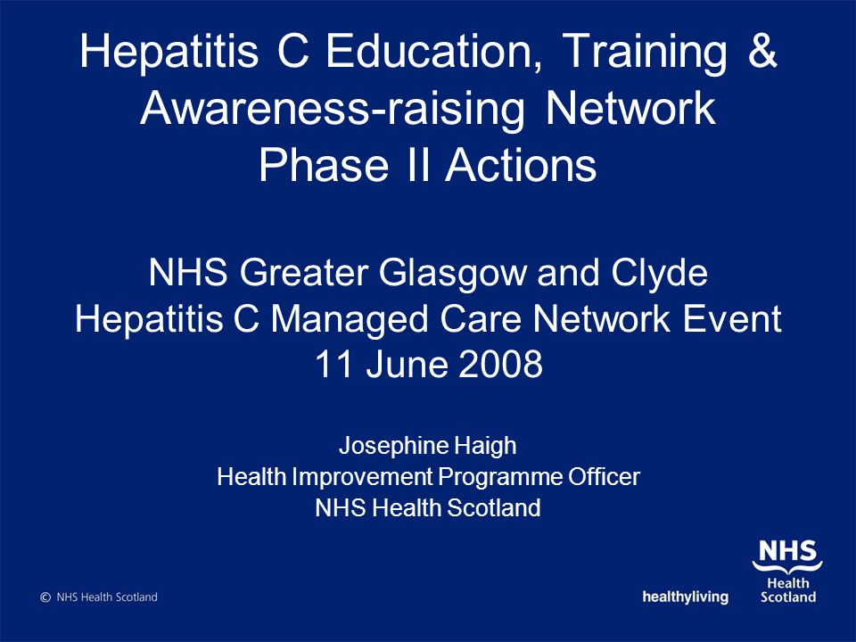 Hepatitis C Education, Training & Awareness-raising Network Phase II Actions NHS Greater Glasgow and Clyde Hepatitis C Managed Care Network Event 11 June 2008 Josephine Haigh Health Improvement Programme Officer NHS Health Scotland
