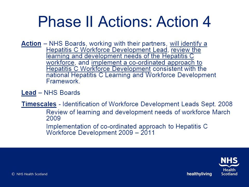 Action – NHS Boards, working with their partners, will identify a Hepatitis C Workforce Development Lead, review the learning and development needs of the Hepatitis C workforce, and implement a co-ordinated approach to Hepatitis C Workforce Development consistent with the national Hepatitis C Learning and Workforce Development Framework.