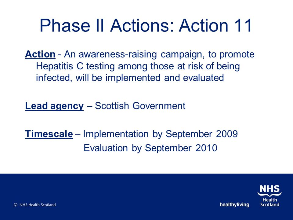 Phase II Actions: Action 11 Action - An awareness-raising campaign, to promote Hepatitis C testing among those at risk of being infected, will be implemented and evaluated Lead agency – Scottish Government Timescale – Implementation by September 2009 Evaluation by September 2010