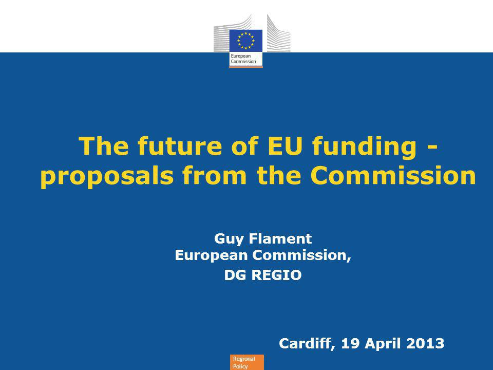 Regional Policy The future of EU funding - proposals from the Commission Guy Flament European Commission, DG REGIO Cardiff, 19 April 2013