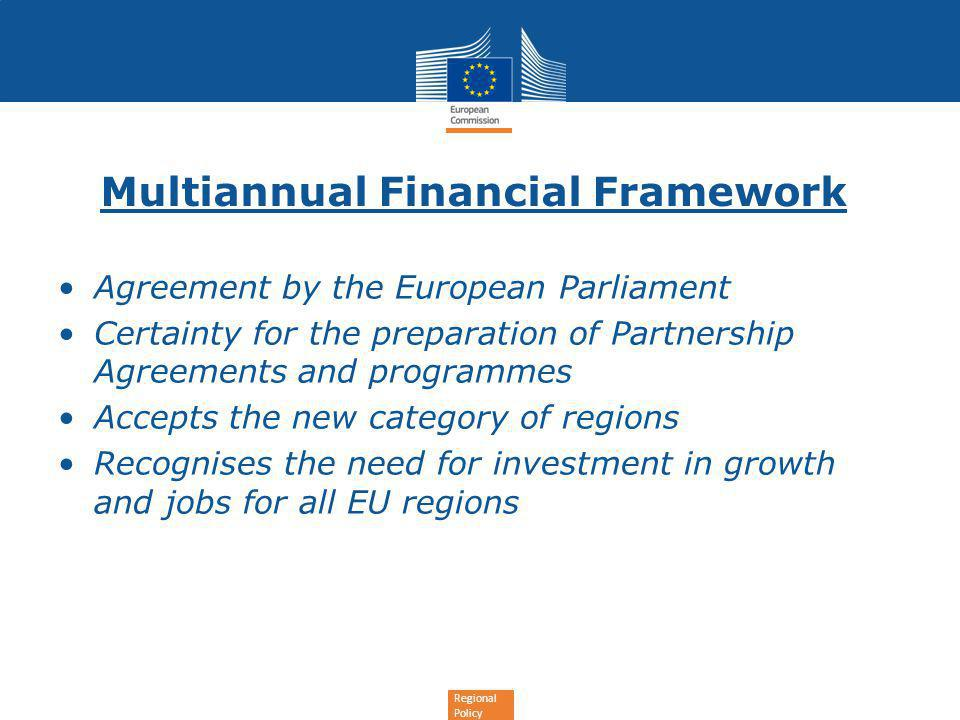 Regional Policy Multiannual Financial Framework Agreement by the European Parliament Certainty for the preparation of Partnership Agreements and programmes Accepts the new category of regions Recognises the need for investment in growth and jobs for all EU regions