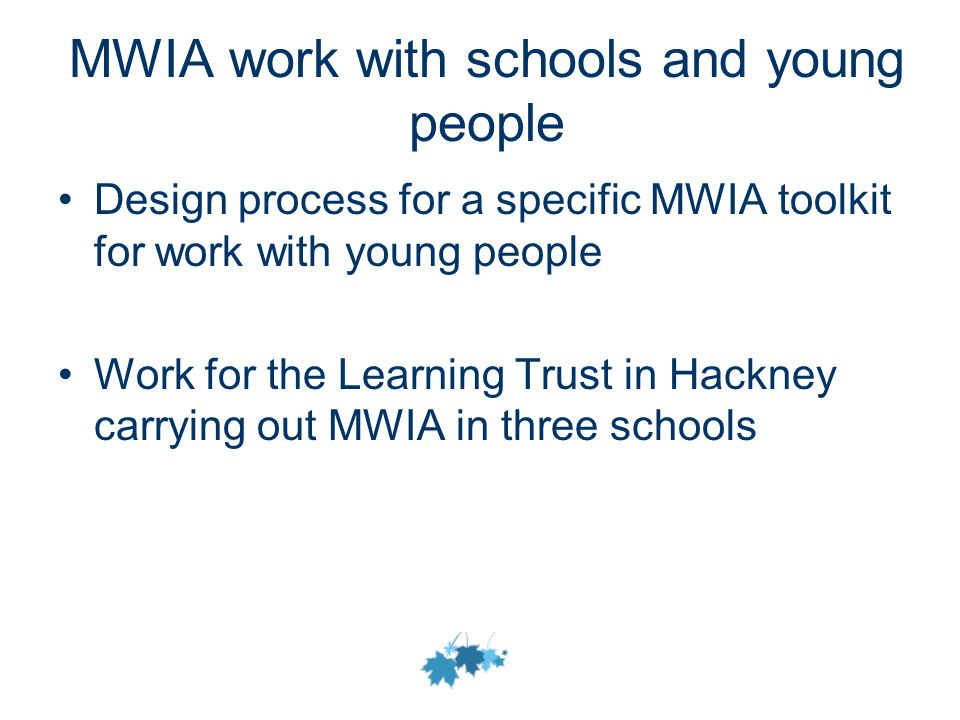 MWIA work with schools and young people Design process for a specific MWIA toolkit for work with young people Work for the Learning Trust in Hackney carrying out MWIA in three schools