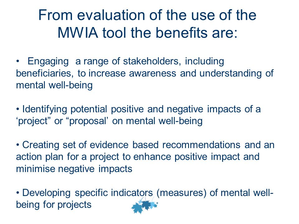 From evaluation of the use of the MWIA tool the benefits are: Engaging a range of stakeholders, including beneficiaries, to increase awareness and understanding of mental well-being Identifying potential positive and negative impacts of a 'project or proposal' on mental well-being Creating set of evidence based recommendations and an action plan for a project to enhance positive impact and minimise negative impacts Developing specific indicators (measures) of mental well- being for projects