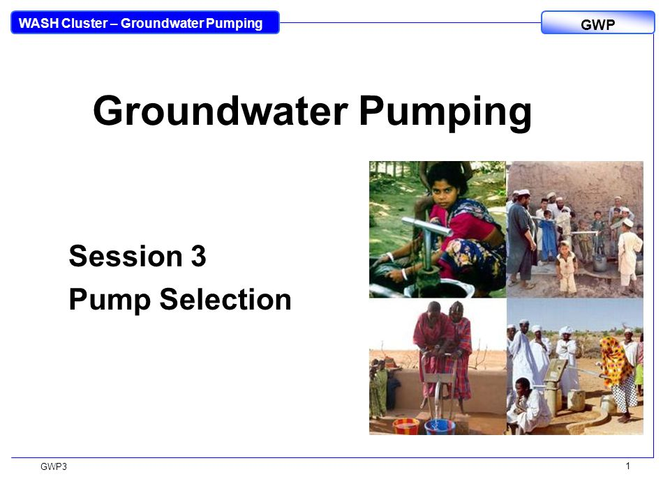 WASH Cluster – Groundwater Pumping GWP GWP3 1 Groundwater Pumping Session 3 Pump Selection