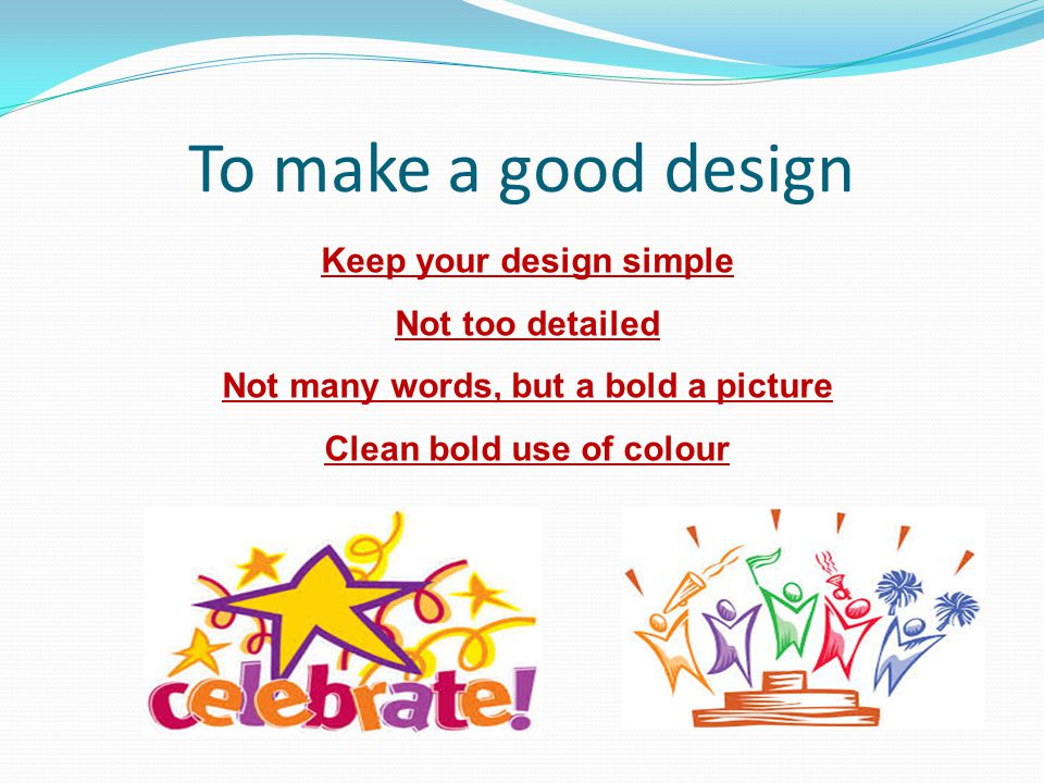 To make a good design Keep your design simple Not too detailed Not many words, but a bold a picture Clean bold use of colour