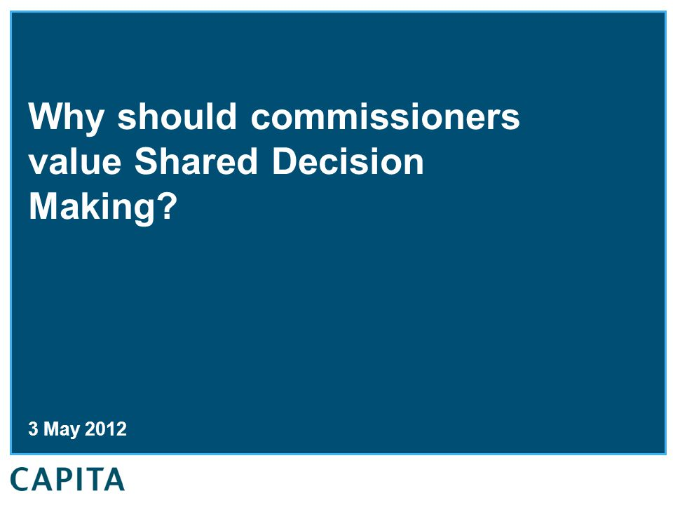 Why should commissioners value Shared Decision Making 3 May 2012