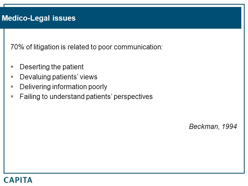 Medico-Legal issues 70% of litigation is related to poor communication:  Deserting the patient  Devaluing patients' views  Delivering information poorly  Failing to understand patients' perspectives Beckman, 1994