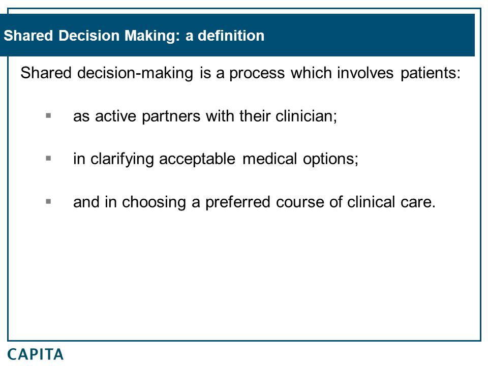 Shared Decision Making: a definition Shared decision-making is a process which involves patients:  as active partners with their clinician;  in clarifying acceptable medical options;  and in choosing a preferred course of clinical care.