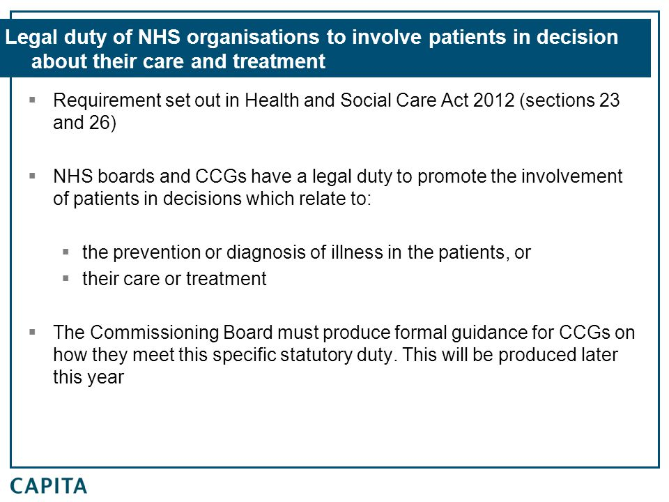 Legal duty of NHS organisations to involve patients in decision about their care and treatment  Requirement set out in Health and Social Care Act 2012 (sections 23 and 26)  NHS boards and CCGs have a legal duty to promote the involvement of patients in decisions which relate to:  the prevention or diagnosis of illness in the patients, or  their care or treatment  The Commissioning Board must produce formal guidance for CCGs on how they meet this specific statutory duty.