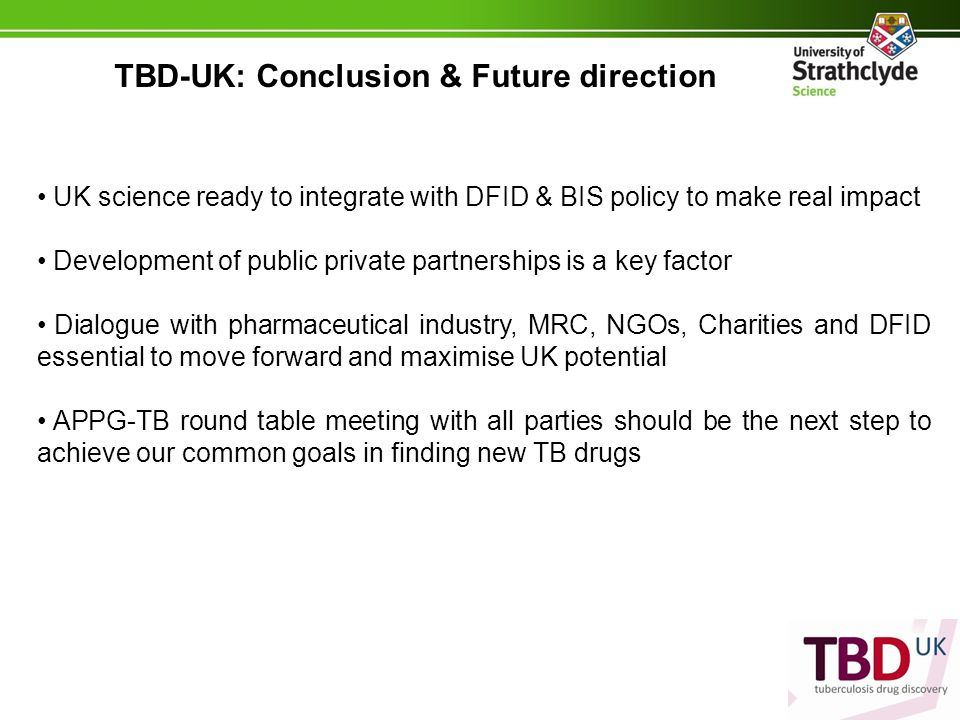 TBD-UK: Conclusion & Future direction UK science ready to integrate with DFID & BIS policy to make real impact Development of public private partnerships is a key factor Dialogue with pharmaceutical industry, MRC, NGOs, Charities and DFID essential to move forward and maximise UK potential APPG-TB round table meeting with all parties should be the next step to achieve our common goals in finding new TB drugs
