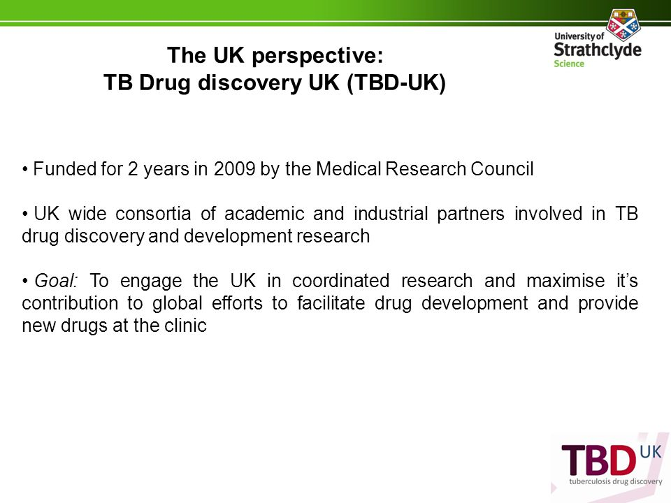 The UK perspective: TB Drug discovery UK (TBD-UK) Funded for 2 years in 2009 by the Medical Research Council UK wide consortia of academic and industrial partners involved in TB drug discovery and development research Goal: To engage the UK in coordinated research and maximise it's contribution to global efforts to facilitate drug development and provide new drugs at the clinic