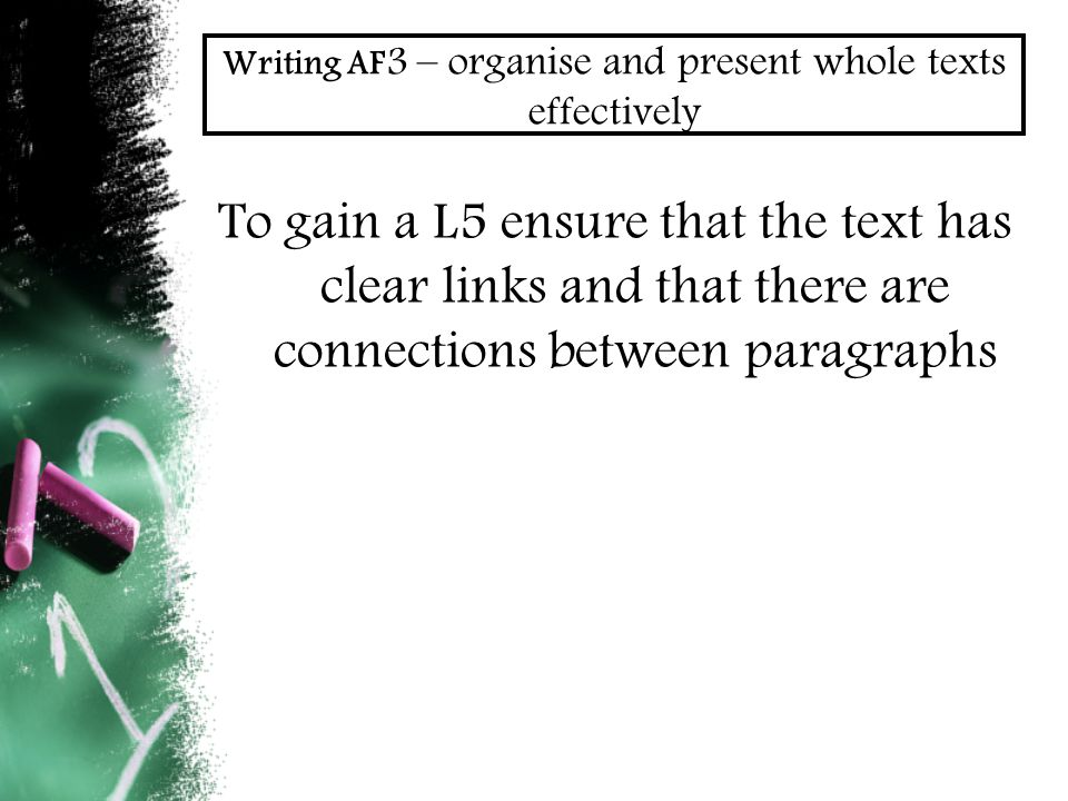 Writing AF 3 – organise and present whole texts effectively To gain a L5 ensure that the text has clear links and that there are connections between paragraphs