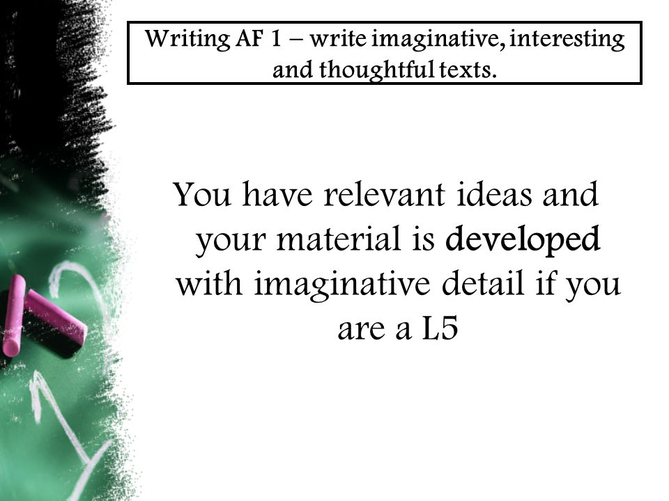 Writing AF 1 – write imaginative, interesting and thoughtful texts.