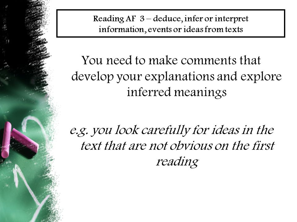 Reading AF 3 – deduce, infer or interpret information, events or ideas from texts You need to make comments that develop your explanations and explore inferred meanings e.g.
