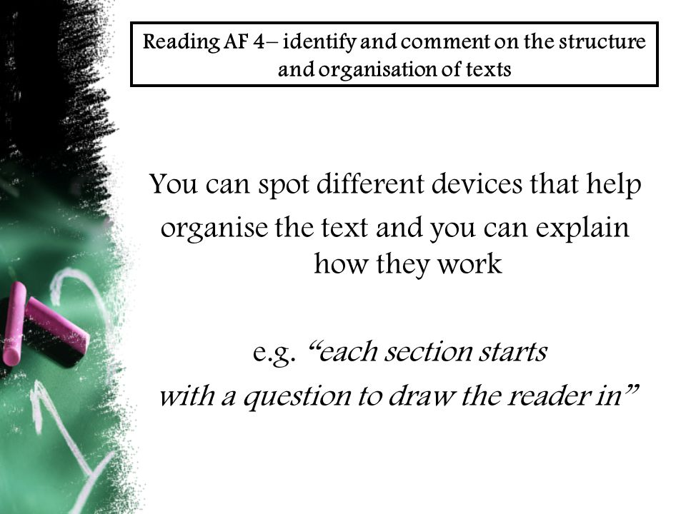 Reading AF 4– identify and comment on the structure and organisation of texts You can spot different devices that help organise the text and you can explain how they work e.g.