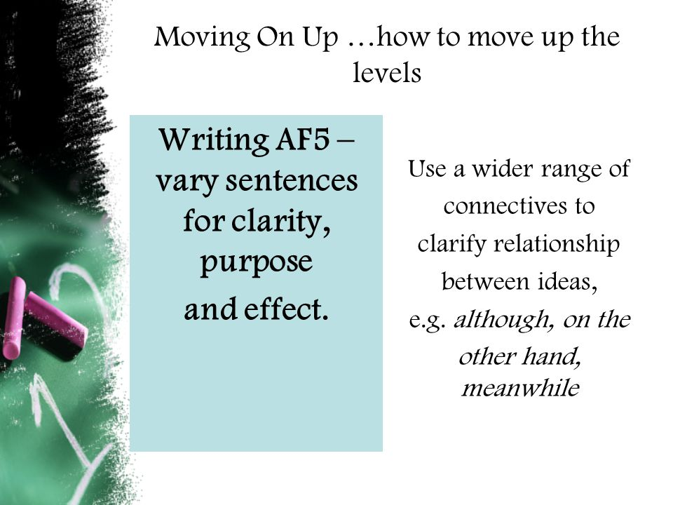 Moving On Up …how to move up the levels Writing AF5 – vary sentences for clarity, purpose and effect.