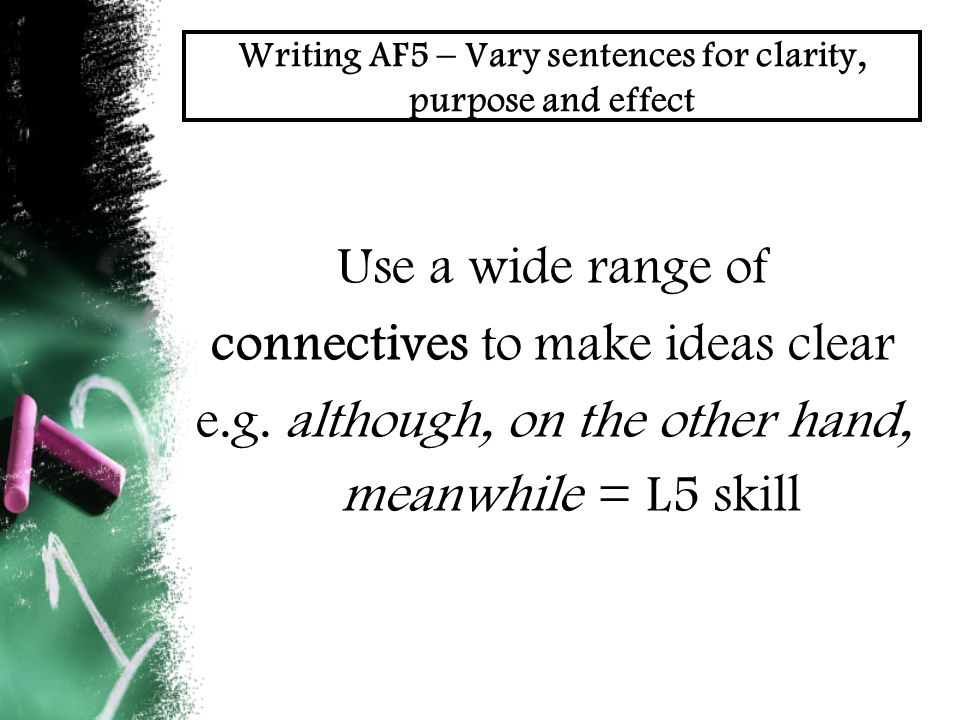 Writing AF5 – Vary sentences for clarity, purpose and effect Use a wide range of connectives to make ideas clear e.g.