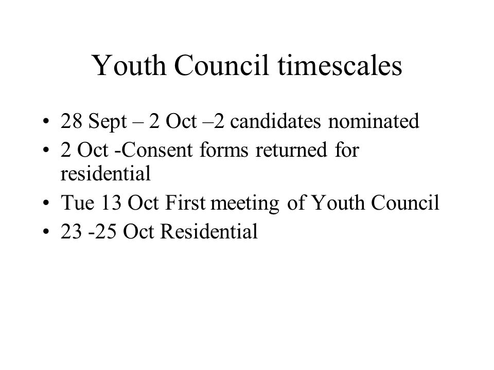 Youth Council timescales 28 Sept – 2 Oct –2 candidates nominated 2 Oct -Consent forms returned for residential Tue 13 Oct First meeting of Youth Council Oct Residential