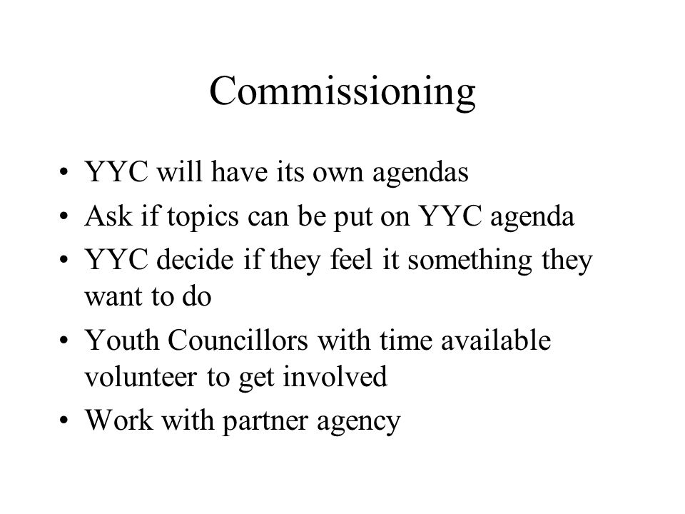Commissioning YYC will have its own agendas Ask if topics can be put on YYC agenda YYC decide if they feel it something they want to do Youth Councillors with time available volunteer to get involved Work with partner agency