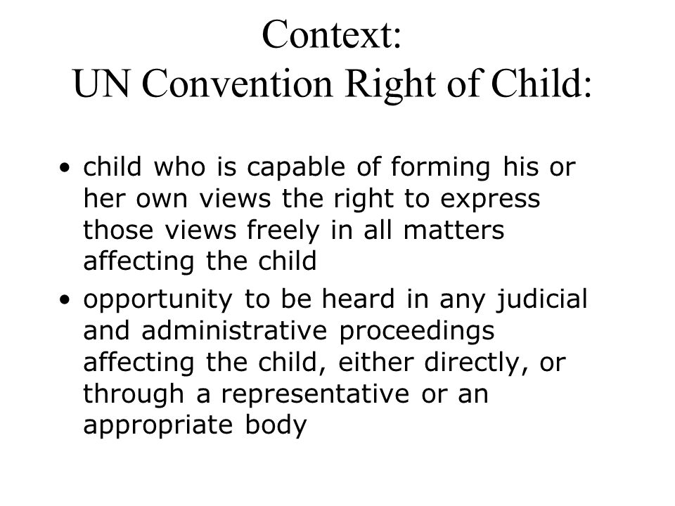 Context: UN Convention Right of Child: child who is capable of forming his or her own views the right to express those views freely in all matters affecting the child opportunity to be heard in any judicial and administrative proceedings affecting the child, either directly, or through a representative or an appropriate body